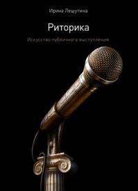 Риторика. Искусство публичного выступления. Ирина Лешутина