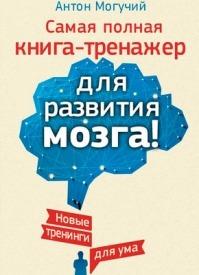Самая полная книга-тренажер для развития мозга! Антон Могучий