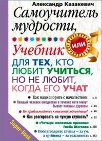 Самоучитель мудрости, или Учебник для тех, кто любит учиться, но не любит, когда его учат. Александр Казакевич