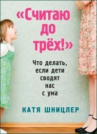 «Считаю до трех!»: Что делать, если дети сводят нас с ума. Катя Шницлер