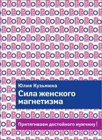 Сила женского магнетизма. Притягиваем достойного мужчину! Юлия Кузьмина