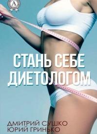 Стань себе диетологом. Дмитрий Сушко, Юрий Гринько