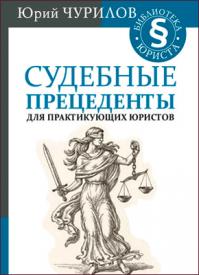 Судебные прецеденты для практикующих юристов. Юрий Чурилов