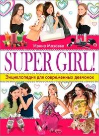 Super Girl! Энциклопедия для современных девчонок. Ирина Мазаева