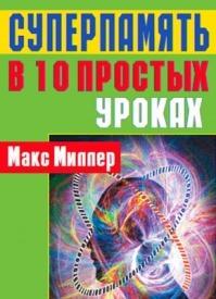 Суперпамять в 10 простых уроках. Макс Миллер