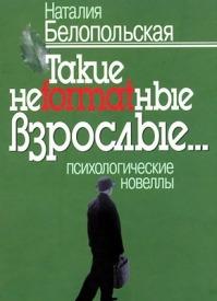 Такие неformatные взрослые… Наталия Белопольская Психологические новеллы