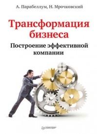 Трансформация бизнеса. Построение эффективной компании. Николай Мрочковский, Андрей Парабеллум
