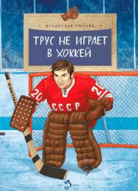 Трус не играет в хоккей. Владислав Александрович Третьяк