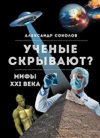 Ученые скрывают? Мифы XXI века. Александр Соколов