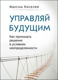 Управляй будущим. Максим Киселев