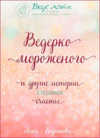 Ведерко мороженого и другие истории о подлинном счастье. Анна Кирьянова