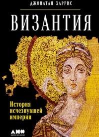 Византия: История исчезнувшей империи. Джонатан Харрис