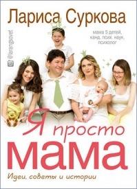 Я просто мама. Идеи, советы и истории. Лариса Суркова