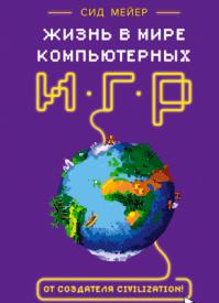 Жизнь в мире компьютерных игр. Сид Мейер