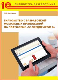 Знакомство с разработкой мобильных приложений на платформе 1С:Предприятие 8. Е. Ю. Хрусталева
