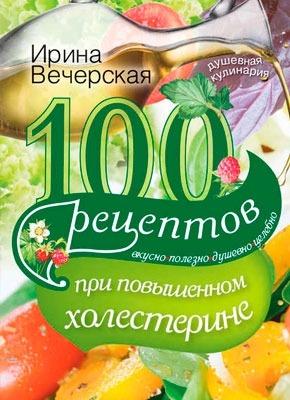 100 рецептов при повышенном холестерине. Ирина Вечерская