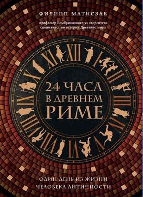 24 часа в Древнем Риме. Филипп Матисзак