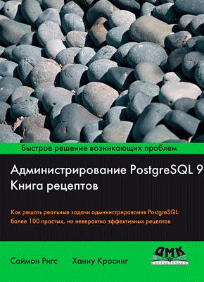 Администрирование PostgreSQL 9. Ханну Кросинг, Саймон Ригс