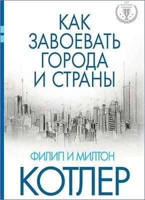 Как завоевать города и страны. Филип Котлер, Милтон Котлер