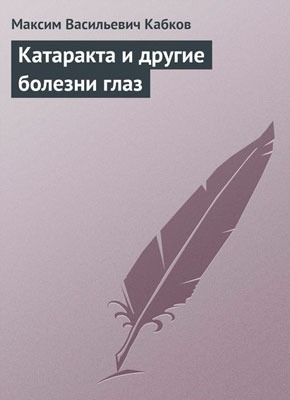 Катаракта и другие болезни глаз. Максим Васильевич Кабков