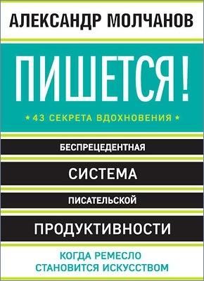 Пишется! 43 секрета вдохновения. Александр Молчанов