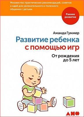 Развитие ребенка с помощью игр. От рождения до 5 лет. Аманда Гуммер