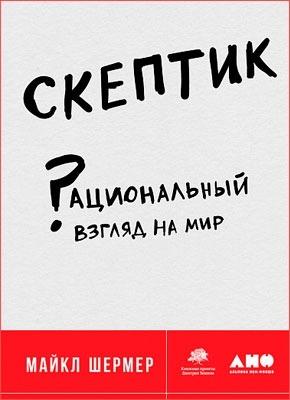 Скептик: Рациональный взгляд на мир. Майкл Шермер