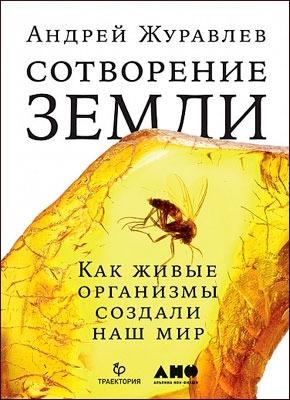 Сотворение Земли. Как живые организмы создали наш мир. Андрей Журавлев
