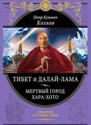 Тибет и Далай-лама. Мертвый город Хара-Хото. Петр Кузьмич Козлов