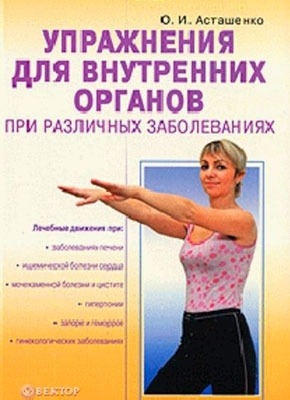 Упражнения для внутренних органов при различных заболеваниях. Олег Асташенко