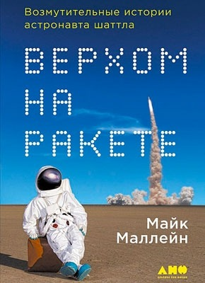 Верхом на ракете. Возмутительные истории астронавта шаттла. Майк Маллейн