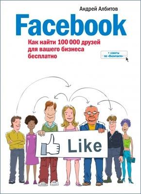 Facebook. Как найти 100 000 друзей для вашего бизнеса бесплатно. Албитов Андрей