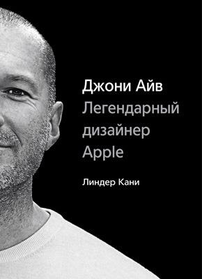 Джони Айв. Легендарный дизайнер Apple. Линдер Кани